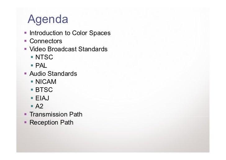 AgendaIntroduction to Color SpacesConnectorsVideo Broadcast Standards  NTSC  PALAudio Standards  NICAM  BTSC  EIAJ  A2Tran...