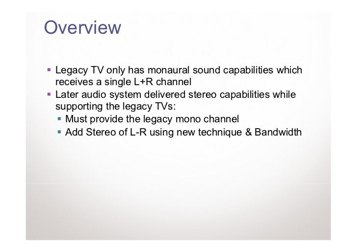 Overview Legacy TV only has monaural sound capabilities which receives a single L+R channel Later audio system delivered s...