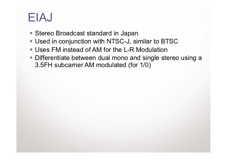EIAJ Stereo Broadcast standard in Japan Used in conjunction with NTSC-J, similar to BTSC Uses FM instead of AM for the L-R...