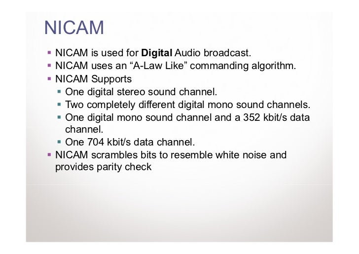 """NICAMNICAM is used for Digital Audio broadcast.NICAM uses an """"A-Law Like"""" commanding algorithm.NICAM Supports  One digital..."""