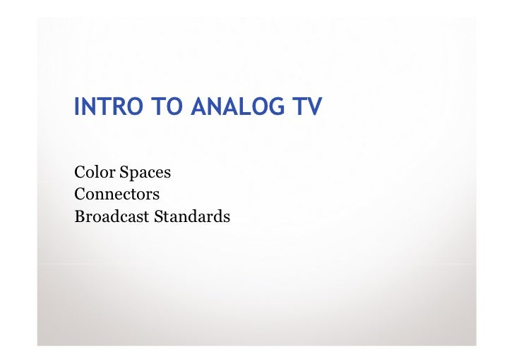 INTRO TO ANALOG TVColor SpacesConnectorsBroadcast Standards