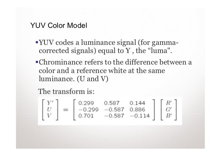 """YUV Color Model  YUV codes a luminance signal (for gamma-  corrected signals) equal to Y , the """"luma"""".  Chrominance refers..."""