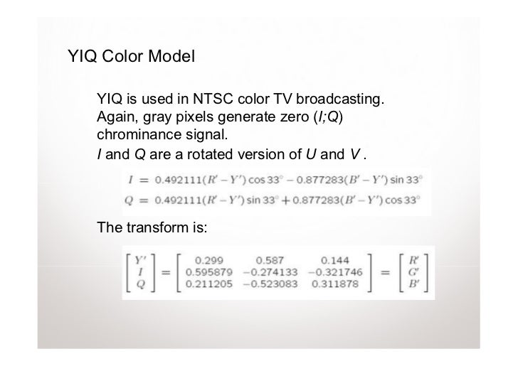 YIQ Color Model   YIQ is used in NTSC color TV broadcasting.   Again, gray pixels generate zero (I;Q)   chrominance signal...
