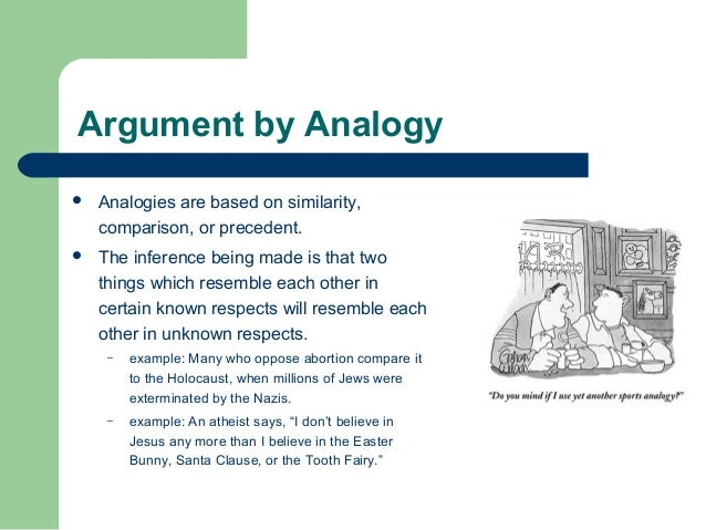analogical argument Analogical reasoning uses analogy and metaphor in assuming that one thing is like and therefore identical to another thing.