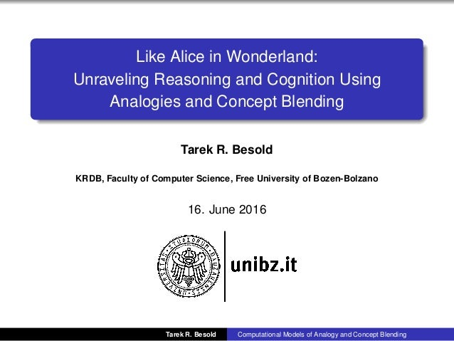 Like Alice in Wonderland: Unraveling Reasoning and Cognition Using Analogies and Concept Blending Tarek R. Besold KRDB, Fa...