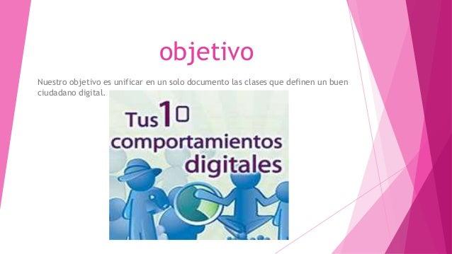 objetivo Nuestro objetivo es unificar en un solo documento las clases que definen un buen ciudadano digital.