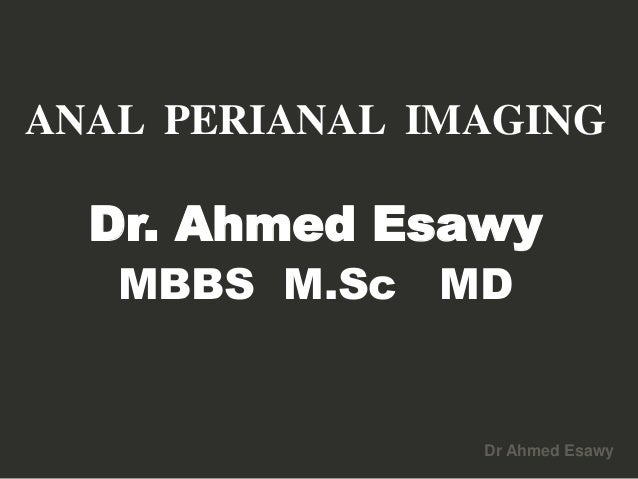 Dr Ahmed Esawy ANAL PERIANAL IMAGING Dr. Ahmed Esawy MBBS M.Sc MD