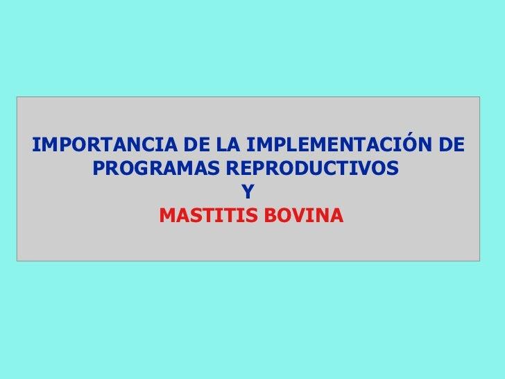 IMPORTANCIA DE LA IMPLEMENTACIÓN DE    PROGRAMAS REPRODUCTIVOS                 Y         MASTITIS BOVINA