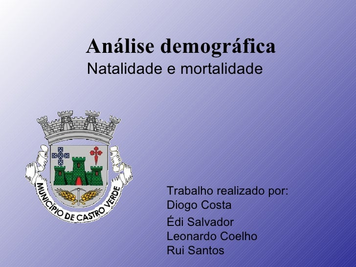 Análise demográfica Natalidade e mortalidade Trabalho realizado por: Diogo Costa Édi Salvador Leonardo Coelho Rui Santos