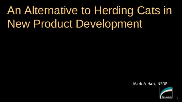 An Alternative to Herding Cats in New Product Development  Mark A Hart, NPDP  1  1