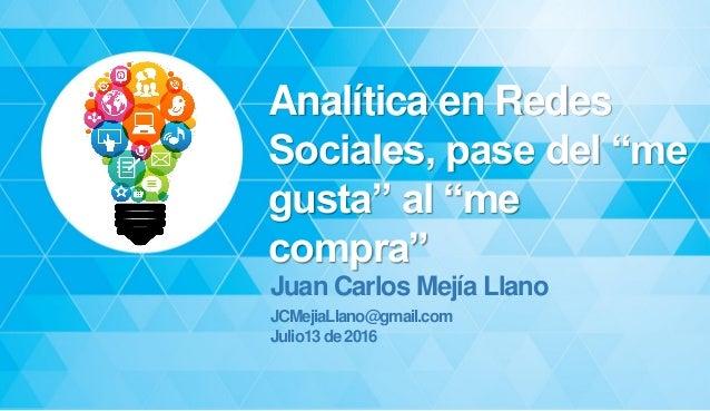 """Analítica en Redes Sociales, pase del """"me gusta"""" al """"me compra"""" Juan Carlos Mejía Llano JCMejiaLlano@gmail.com Julio13de20..."""
