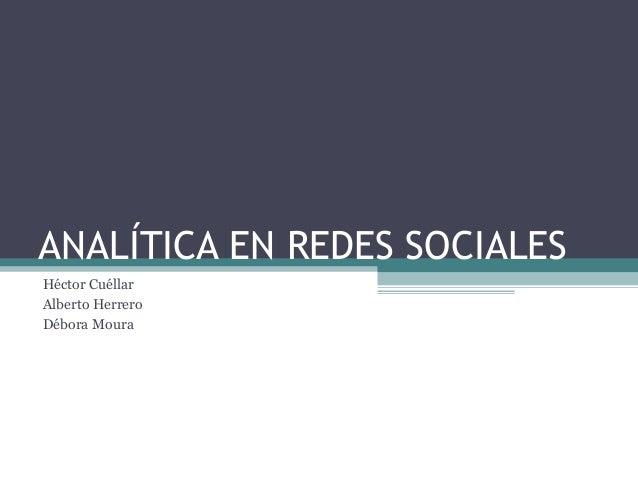 ANALÍTICA EN REDES SOCIALES Héctor Cuéllar Alberto Herrero Débora Moura