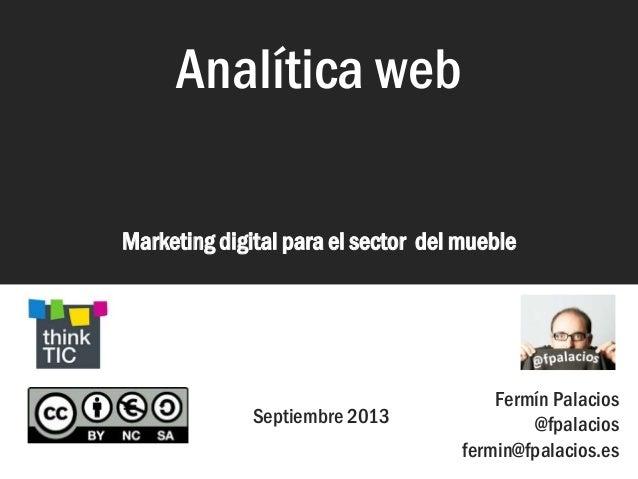 Analítica web Marketing digital para el sector del mueble Analítica web Septiembre 2013 Fermín Palacios @fpalacios fermin@...