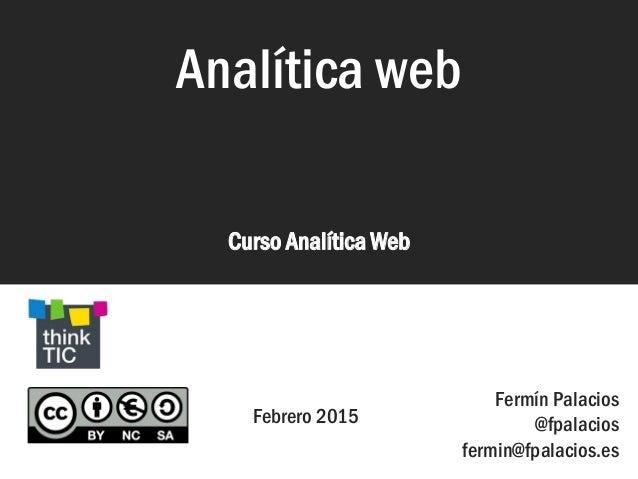 Analítica web Curso Analítica Web Analítica web Febrero 2015 Fermín Palacios @fpalacios fermin@fpalacios.es