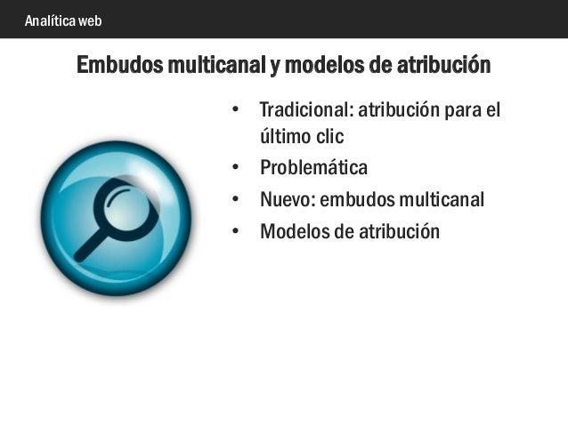 Analítica web • Tradicional: atribución para el último clic • Problemática • Nuevo: embudos multicanal • Modelos de atribu...