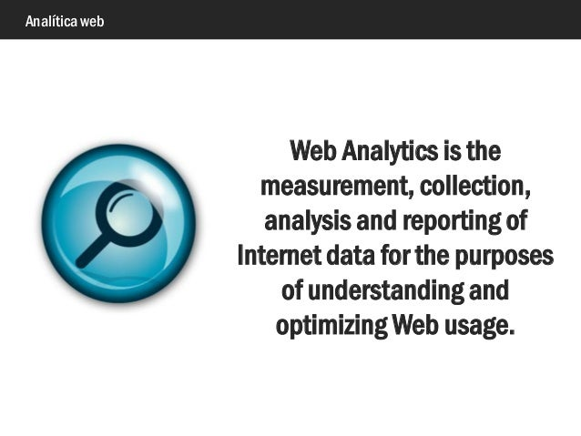 Analítica web Web Analytics is the measurement, collection, analysis and reporting of Internet data for the purposes of un...