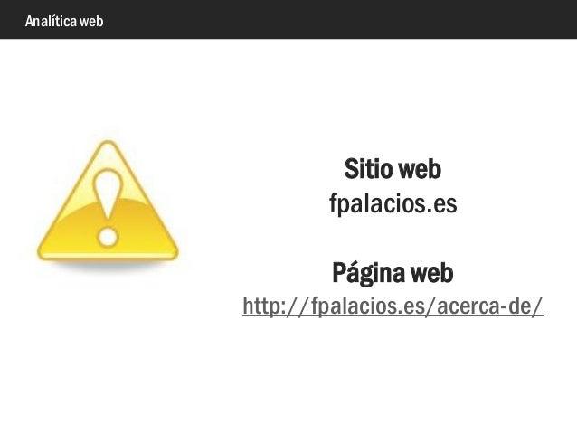 Analítica web Sitio web fpalacios.es Página web http://fpalacios.es/acerca-de/