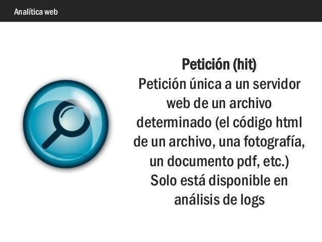 Analítica web Petición (hit) Petición única a un servidor web de un archivo determinado (el código html de un archivo, una...