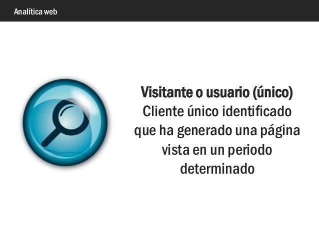 Analítica web Visitante o usuario (único) Cliente único identificado que ha generado una página vista en un periodo determ...