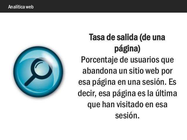 Analítica web Tasa de salida (de una página) Porcentaje de usuarios que abandona un sitio web por esa página en una sesión...