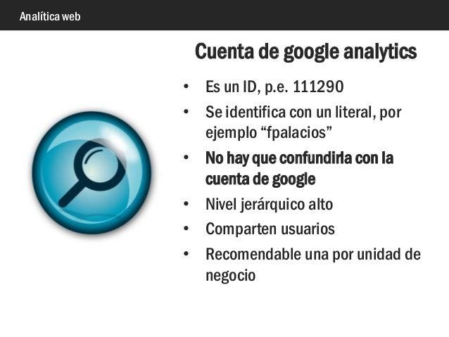 """Analítica web • Es un ID, p.e. 111290 • Se identifica con un literal, por ejemplo """"fpalacios"""" • No hay que confundirla con..."""