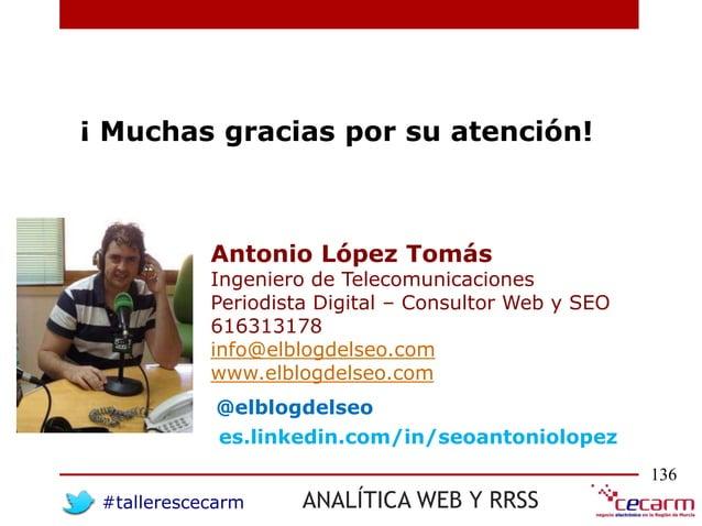 #tallerescecarm ANALÍTICA WEB Y RRSS 136 ¡ Muchas gracias por su atención! Antonio López Tomás Ingeniero de Telecomunicaci...