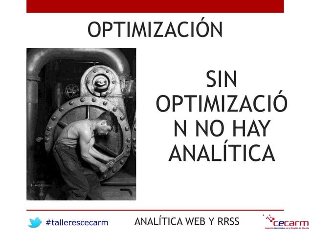 #tallerescecarm ANALÍTICA WEB Y RRSS OPTIMIZACIÓN SIN OPTIMIZACIÓ N NO HAY ANALÍTICA