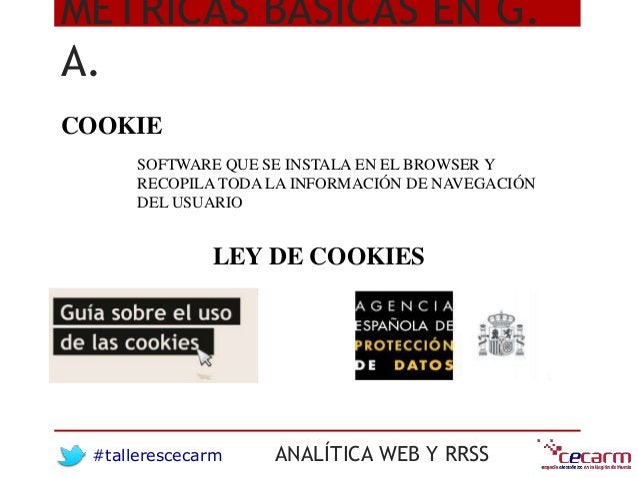 #tallerescecarm ANALÍTICA WEB Y RRSS MÉTRICAS BÁSICAS EN G. A. COOKIE SOFTWARE QUE SE INSTALA EN EL BROWSER Y RECOPILA TOD...