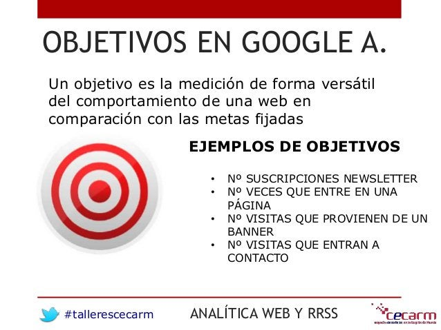 #tallerescecarm ANALÍTICA WEB Y RRSS OBJETIVOS EN GOOGLE A. Un objetivo es la medición de forma versátil del comportamient...