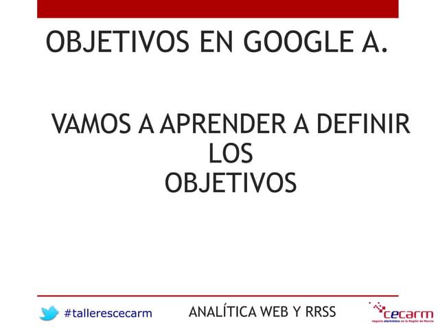 #tallerescecarm ANALÍTICA WEB Y RRSS OBJETIVOS EN GOOGLE A. VAMOS A APRENDER A DEFINIR LOS OBJETIVOS