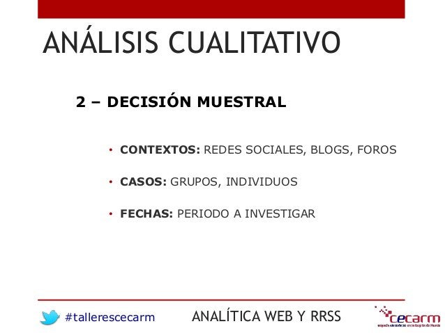 #tallerescecarm ANALÍTICA WEB Y RRSS ANÁLISIS CUALITATIVO • CONTEXTOS: REDES SOCIALES, BLOGS, FOROS • CASOS: GRUPOS, INDIV...