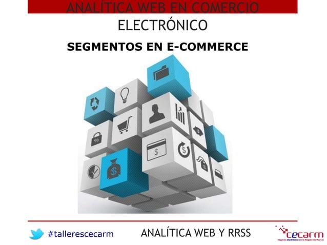 #tallerescecarm ANALÍTICA WEB Y RRSS ANALÍTICA WEB EN COMERCIO ELECTRÓNICO SEGMENTOS EN E-COMMERCE