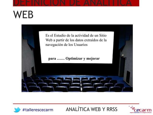 #tallerescecarm ANALÍTICA WEB Y RRSS DEFINICIÓN DE ANALÍTICA WEB Es el Estudio de la actividad de un Sitio Web a partir de...