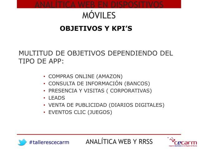 #tallerescecarm ANALÍTICA WEB Y RRSS MULTITUD DE OBJETIVOS DEPENDIENDO DEL TIPO DE APP: • COMPRAS ONLINE (AMAZON) • CONSUL...