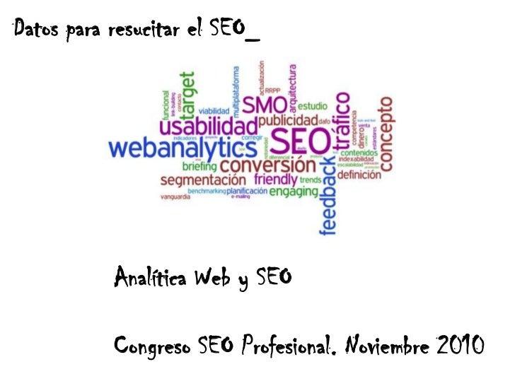 Datos para resucitar el SEO_<br />Analítica Web y SEO<br />Congreso SEO Profesional. Noviembre 2010<br />