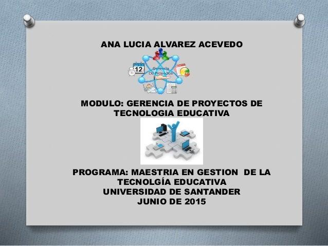 ANA LUCIA ALVAREZ ACEVEDO MODULO: GERENCIA DE PROYECTOS DE TECNOLOGIA EDUCATIVA PROGRAMA: MAESTRIA EN GESTION DE LA TECNOL...