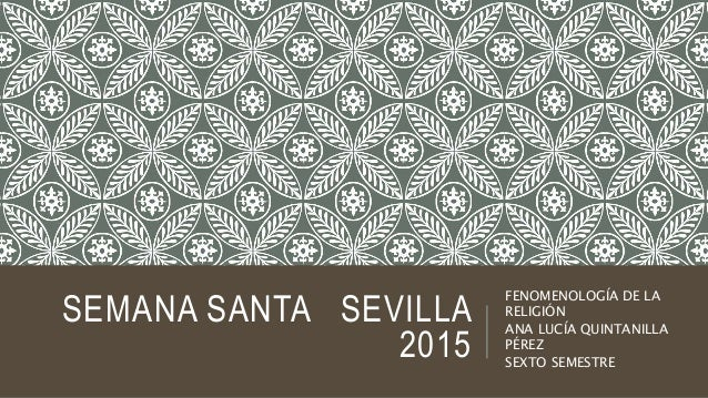 SEMANA SANTA SEVILLA 2015 FENOMENOLOGÍA DE LA RELIGIÓN ANA LUCÍA QUINTANILLA PÉREZ SEXTO SEMESTRE