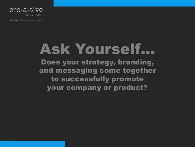 Ask Yourself… Does your strategy, branding, and messaging come together to successfully promote your company or product?