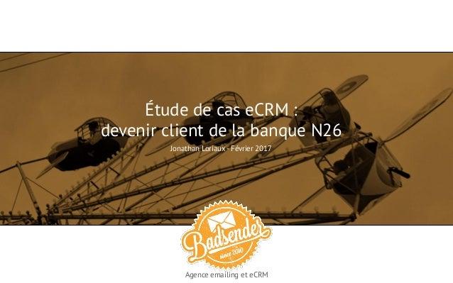 Étude de cas eCRM : devenir client de la banque N26 Jonathan Loriaux - Février 2017 Agence emailing et eCRM