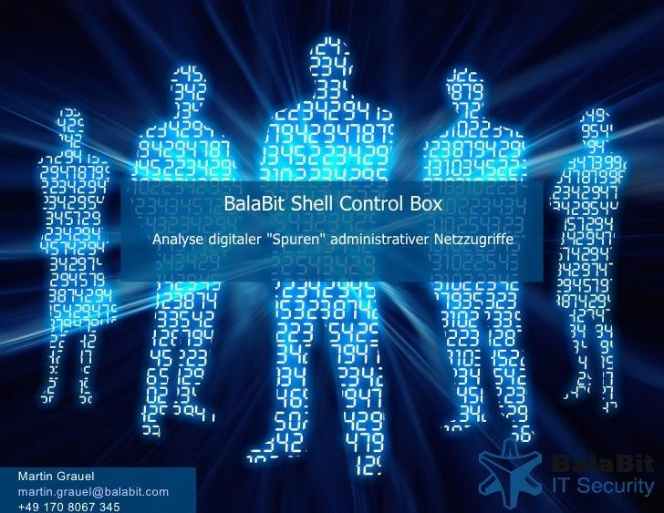 """BalaBit Shell Control Box Analyse digitaler """"Spuren"""" administrativer Netzzugriffe Martin Grauel [email_address] ..."""