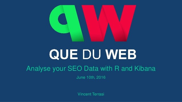 Analyse your SEO Data with R and Kibana June 10th, 2016 Vincent Terrasi