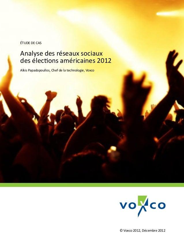 ÉTUDE DE CASAnalyse des réseaux sociauxdes élections américaines 2012Alkis Papadopoullos, Chef de la technologie, Voxco   ...