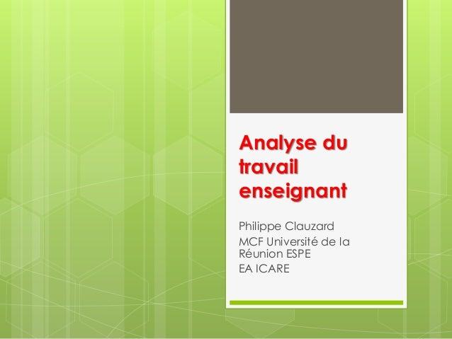 Analyse du travail enseignant Philippe Clauzard MCF Université de la Réunion ESPE EA ICARE