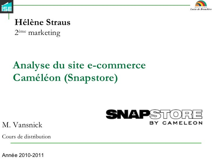 Analyse du site e-commerce Caméléon (Snapstore) Hélène Straus 2 ème  marketing M. Vansnick Cours de distribution Année 201...