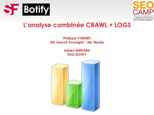 L'analyse combinée CRAWL + LOGS Philippe YONNET DG Search Foresight – My Media Adrien MENARD PDG BOTIFY