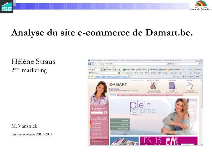 Analyse du site e-commerce de Damart.be. Hélène Straus 2 ème  marketing M. Vansnick Année scolaire 2010-2011