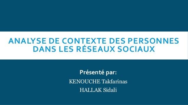ANALYSE DE CONTEXTE DES PERSONNES DANS LES RÉSEAUX SOCIAUX Présenté par: KENOUCHE Takfarinas HALLAK Sidali