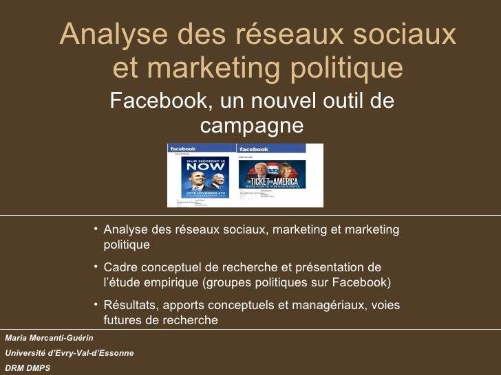 Analyse des réseaux sociaux et marketing politique Facebook, un nouvel outil de campagne Maria Mercanti-Guérin Université ...