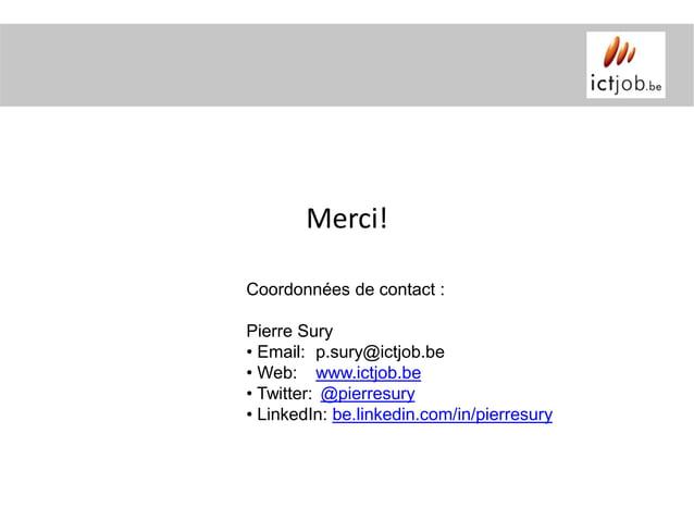 Merci!Coordonnées de contact :Pierre Sury• Email: p.sury@ictjob.be• Web: www.ictjob.be• Twitter: @pierresury• LinkedIn: be...