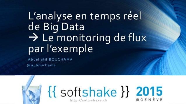 L'analyse en temps réel de Big Data  Le monitoring de flux par l'exemple Abdellatif BOUCHAMA @a_bouchama